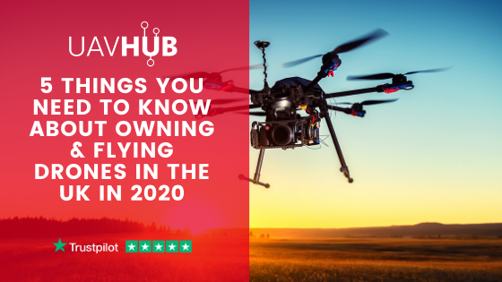 5 Things you need to know about owning & flying drones in the UK in 2020